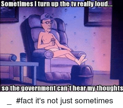 Turn up: Sometimes I turn up the tvreally loud.  so the government cant hear my thoughts ಠ_ಠ #fact it's not just sometimes