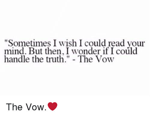 """memes: """"Sometimes I wish I could read your  mind. But then, wonder ifI could  handle the truth  The Vow The Vow.❤️"""