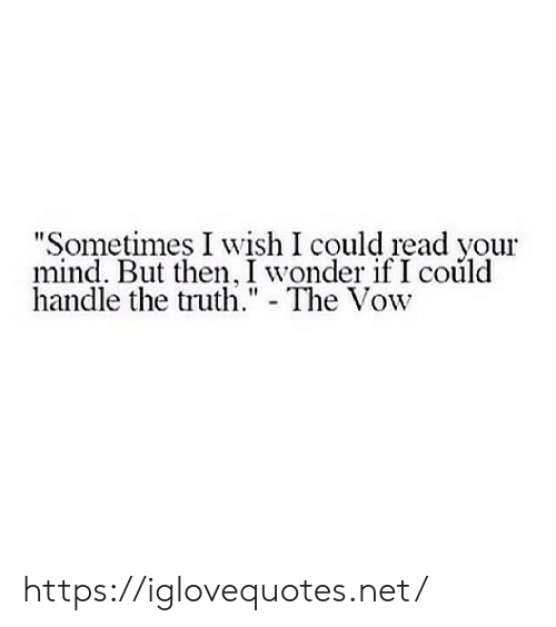 """But Then: """"Sometimes I wish I could read your  mind. But then, I wonder if I could  handle the truth."""" - The Vow https://iglovequotes.net/"""