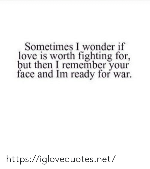 But Then: Sometimes I wonder if  love is worth fighting for,  but then I remember your  face and Im ready for war https://iglovequotes.net/