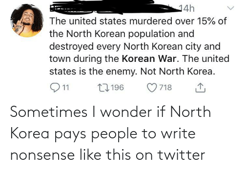 Write: Sometimes I wonder if North Korea pays people to write nonsense like this on twitter
