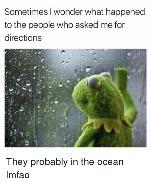 Funny, Ocean, and Lmfao: Sometimes I wonder what happened  to the people who asked me for  directions They probably in the ocean lmfao