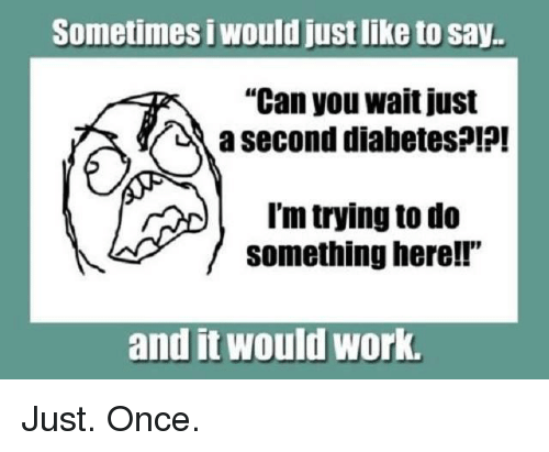 """Memes, 🤖, and Working: Sometimes i Wouldjustlike to say.  """"Can you wait just  a second diabetes?!?!  I'm trying to do  something here!!  and it Would Work. Just. Once."""