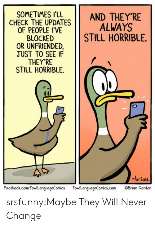 Unfriended: SOMETIMES I'LL  ANDTHEY'RE  CHECK THE UPDATES ALWAYS  ,  OF PEOPLE I'VE  BLOCKED  OR UNFRIENDED  TUST TO SEE IF  THEY'RE  STILL HORRIBLE.  STILL HORRIBLE.  -briaN  Facebook.com/FowlLanguageComicsFowlLanguageComics.com Brian Gordon srsfunny:Maybe They Will Never Change