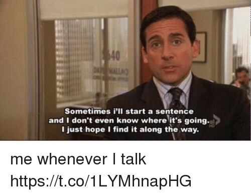 Girl Memes, Hope, and Als: Sometimes i'll start a sentence  and I don't even know where it's going.al  I just hope I find it along the way. me whenever I talk https://t.co/1LYMhnapHG