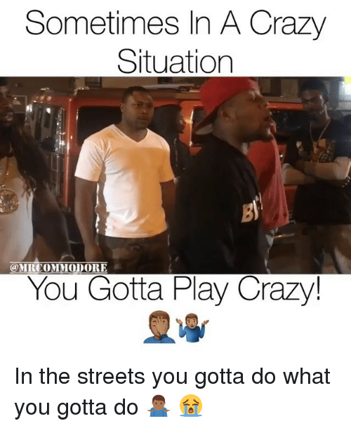 Crazy, Memes, and Streets: Sometimes In A Crazy  Situation  gi  MRCOMMODORE  You Gotta Play Crazy In the streets you gotta do what you gotta do 🤷🏾♂️ 😭