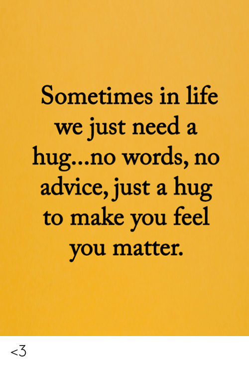 No Words: Sometimes in life  we just need a  hug...no words, no  advice, just a hug  to make you feel  you matter. <3
