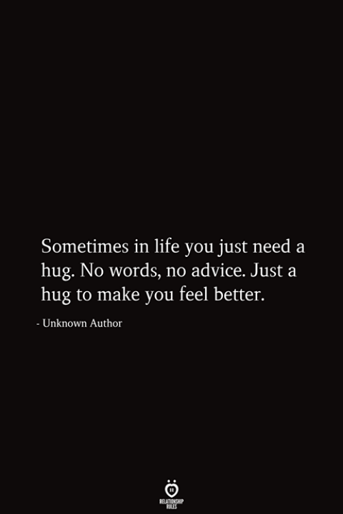 No Words: Sometimes in life you just need a  hug. No words, no advice. Just a  hug to make you feel better.  - Unknown Author  RELATIONSHIP  ES