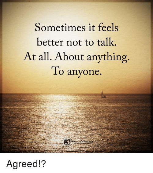 Memes, 🤖, and All: Sometimes it feels  better not to talk.  At all. About anything.  To anyone Agreed!?