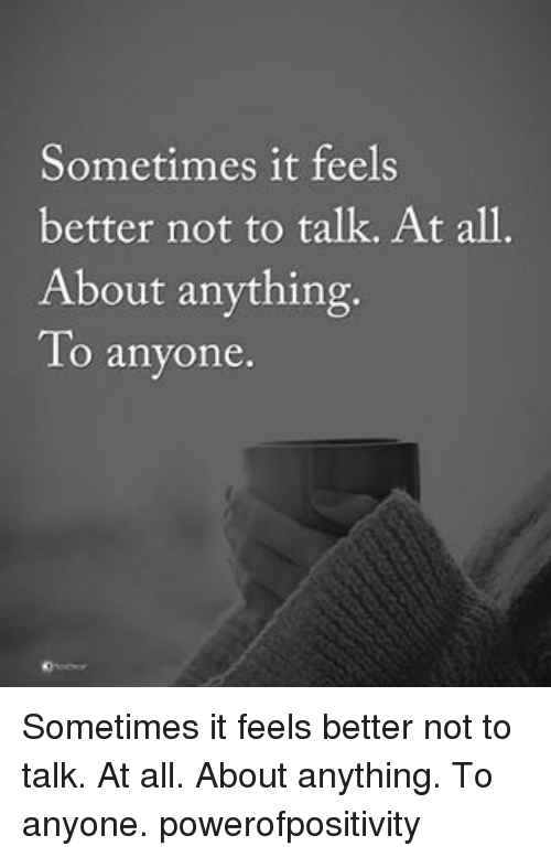 Memes, 🤖, and All: Sometimes it feels  better not to talk. At all.  About anything.  To anyone Sometimes it feels better not to talk. At all. About anything. To anyone. powerofpositivity