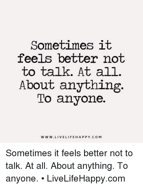 Life, Happy, and Live: Sometimes  it  feels better not  to talk. At all.  About anything.  To anyone.  WWW. LIVE LIFE HAPPY. COM Sometimes it feels better not to talk. At all. About anything. To anyone. • LiveLifeHappy.com