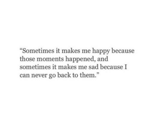 """Because I Can: """"Sometimes it makes me happy because  those moments happened, and  sometimes it makes me sad because I  can never go back to them."""""""