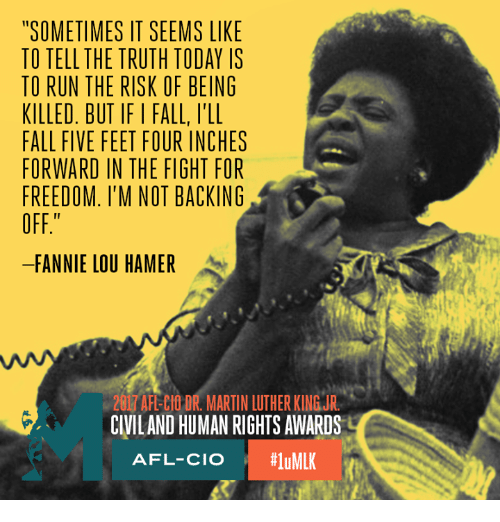 "Fannie Lou Hamer: ""SOMETIMES IT SEEMS LIKE  TO TELL THE TRUTH TODAY IS  TO RUN THE RISK OF BEING  KILLED. BUT IFI FALL, l'LL  FALL FIVE FEET FOUR INCHES  FORWARD IN THE FIGHT FOR  FREEDOM. I'M NOT BACKING  OFF""  FANNIE LOU HAMER  201 AFELIOR, MARTIN LUTHER KINGUR  CIVILAND HUMAN RIGHTS AWARDS  AFL-CIO  #1 uMLK"