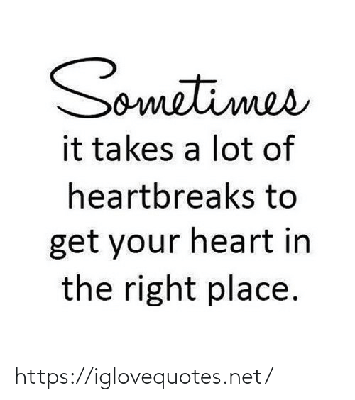 Right Place: Sometimes  it takes a lot of  heartbreaks to  get your heart in  the right place. https://iglovequotes.net/