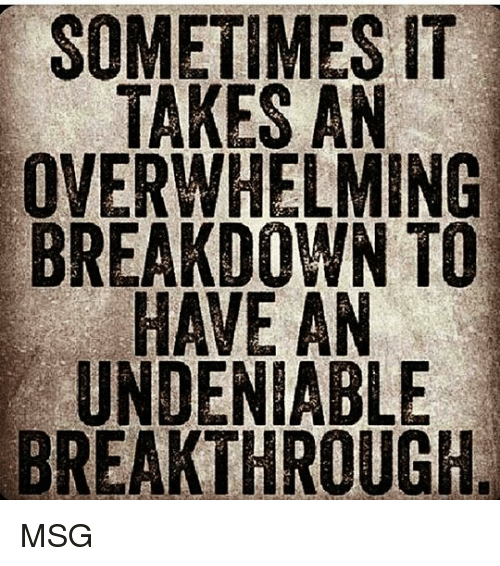 Memes, 🤖, and Msg: SOMETIMES IT  TAKES AN  OVERWHELMING  BREAKDOWN TO  UNDENIABLE  BREAKTHROUGH MSG