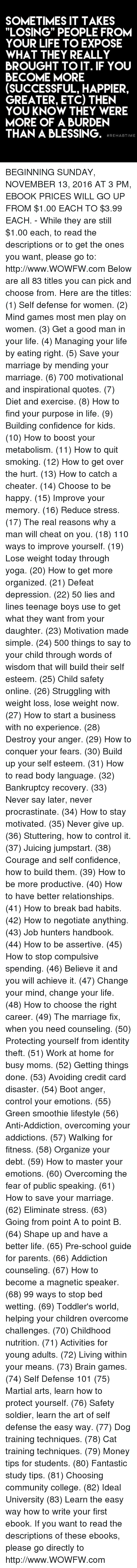 "Procrastination: SOMETIMES IT TAKES  ""LOSING"" PEOPLE FROM  YOUR LIFE TO EXPOSE  WHAT THEY REALLY  BROUGHT TO IT. IF YOU  BECOME MORE  (SUCCESSFUL, HAPPIER,  GREATER, ETC) THEN  YOU KNOW THEY WERE  MORE OF A BURDEN  THAN A BLESSING.  REHAB TIME BEGINNING SUNDAY, NOVEMBER 13, 2016 AT 3 PM, EBOOK PRICES WILL GO UP FROM $1.00 EACH TO $3.99 EACH. - While they are still $1.00 each, to read the descriptions or to get the ones you want, please go to: http://www.WOWFW.com  Below are all 83 titles you can pick and choose from.   Here are the titles: (1) Self defense for women. (2) Mind games most men play on women. (3) Get a good man in your life. (4) Managing your life by eating right. (5) Save your marriage by mending your marriage. (6) 700 motivational and inspirational quotes. (7) Diet and exercise. (8) How to find your purpose in life. (9) Building confidence for kids. (10) How to boost your metabolism. (11) How to quit smoking. (12) How to get over the hurt. (13) How to catch a cheater. (14) Choose to be happy. (15) Improve your memory. (16) Reduce stress. (17) The real reasons why a man will cheat on you. (18) 110 ways to improve yourself. (19) Lose weight today through yoga. (20) How to get more organized. (21) Defeat depression. (22) 50 lies and lines teenage boys use to get what they want from your daughter. (23) Motivation made simple. (24) 500 things to say to your child through words of wisdom that will build their self esteem.   (25) Child safety online. (26) Struggling with weight loss, lose weight now. (27) How to start a business with no experience. (28) Destroy your anger. (29) How to conquer your fears. (30) Build up your self esteem. (31) How to read body language. (32) Bankruptcy recovery. (33) Never say later, never procrastinate. (34) How to stay motivated. (35) Never give up. (36) Stuttering, how to control it. (37) Juicing jumpstart. (38) Courage and self confidence, how to build them. (39) How to be more productive. (40) How to have better relationships. (41) How to break bad habits. (42) How to negotiate anything. (43) Job hunters handbook. (44) How to be assertive. (45) How to stop compulsive spending. (46) Believe it and you will achieve it. (47) Change your mind, change your life. (48) How to choose the right career. (49) The marriage fix, when you need counseling. (50) Protecting yourself from identity theft. (51) Work at home for busy moms. (52) Getting things done. (53) Avoiding credit card disaster.   (54) Boot anger, control your emotions. (55) Green smoothie lifestyle (56) Anti-Addiction, overcoming your addictions. (57) Walking for fitness. (58) Organize your debt. (59) How to master your emotions. (60) Overcoming the fear of public speaking. (61) How to save your marriage. (62) Eliminate stress. (63) Going from point A to point B. (64) Shape up and have a better life. (65) Pre-school guide for parents. (66) Addiction counseling. (67) How to become a magnetic speaker. (68) 99 ways to stop bed wetting. (69) Toddler's world, helping your children overcome challenges. (70) Childhood nutrition. (71) Activities for young adults. (72) Living within your means. (73) Brain games. (74) Self Defense 101 (75) Martial arts, learn how to protect yourself. (76) Safety soldier, learn the art of self defense the easy way. (77) Dog training techniques. (78) Cat training techniques. (79) Money tips for students. (80) Fantastic study tips. (81) Choosing community college. (82) Ideal University (83) Learn the easy way how to write your first ebook.  If you want to read the descriptions of these ebooks, please go directly to http://www.WOWFW.com"