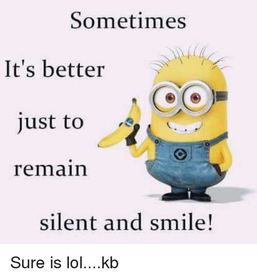 Sometimes Its Better Just to Remain Silent and Smile! Sure Is Lolkb  Me...