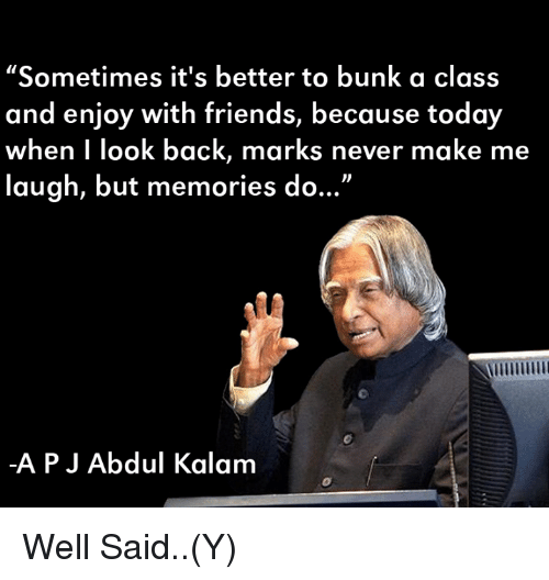"""Ÿ˜': """"Sometimes it's better to bunk a class  and enjoy with friends, because today  when I look back, marks never make me  laugh, but memories do...""""  APJ Abdul Kalam Well Said..(Y)"""