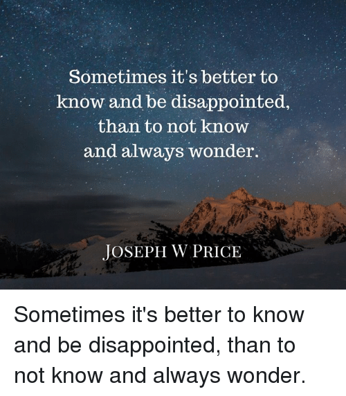 Disappointed, Memes, and Wonder: Sometimes it's better to  know and be disappointed,  than to not know  and always wonder.  JOSEPH W PRICE Sometimes it's better to know and be disappointed, than to not know and always wonder.