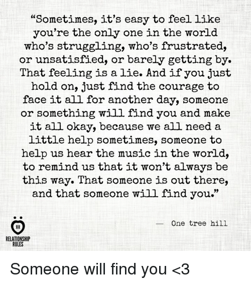 """One Tree Hill: """"Sometimes, it's easy to feel like  you're the only one in the world  who's struggling, who's frustrated,  or unsatisfied, or barely getting by.  That feeling is a lie. And if you just  hold on, just find the courage to  face it all for another day, someone  or something will find you and make  it all okay, because we all need a  little help sometimes, someone to  help us hear the music in the world,  to remind us that it won't always be  this way. That someone is out there,  and that someone will find you.""""  One tree hill  RELATIONSHIP  RULES Someone will find you <3"""