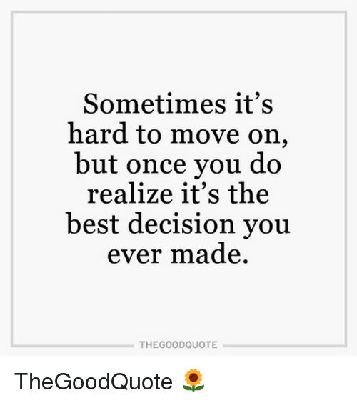 Memes, Decisions, and 🤖: Sometimes it's  hard to move on  but once you do  realize it's the  best decision you  ever made  THE GOOD QUOTE TheGoodQuote 🌻