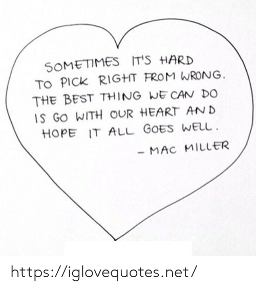 mac miller: SOMETIMES IT'S HARD  TO PICK RIGHT FROM WRONG  THE BEST THING WE CAN DO  S GO WITH OUR HEART AN D  HOPE IT ALL GOES WELu  MAC MILLER https://iglovequotes.net/