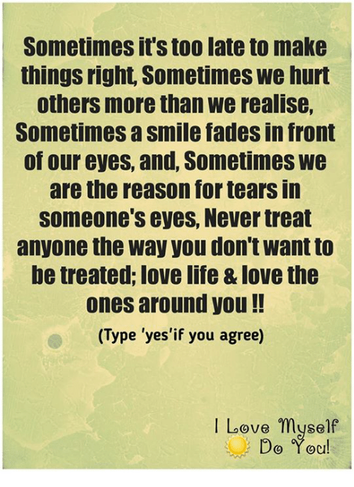"Memes, Faded, and 🤖: Sometimes it's too lateto make  things right Sometimes we hurt  others more than we realise,  Sometimes asmile fades in front  of our eyes, and, Sometimes we  are the reason for tears in  someone's eyes, Never treat  anyone the way you don't Want to  be treated, love life &love the  ones around you  Type ""yes'if you agree)  I Love myself  Do You!"