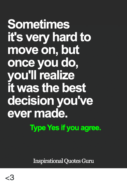 Memes, 🤖, and Yes: Sometimes  it's very hard to  move on, but  once you do,  you'll realize  it was the best  decision you've  ever made.  Type Yes if you agree.  Inspirational Quotes Guru <3
