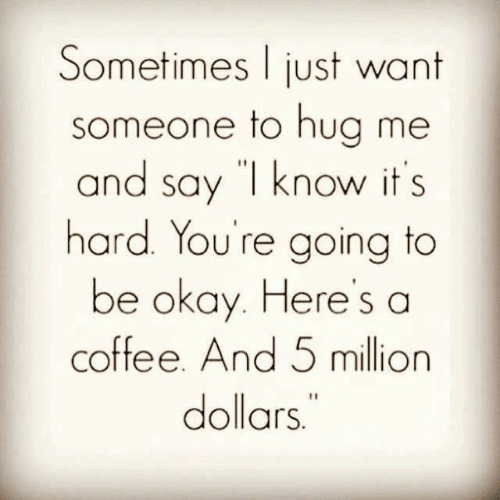 """Hua: Sometimes just want  someone to hua me  and say """"l know it s  hard. You're going to  be okay. Heres a  coffee. And 5 million  dollars"""