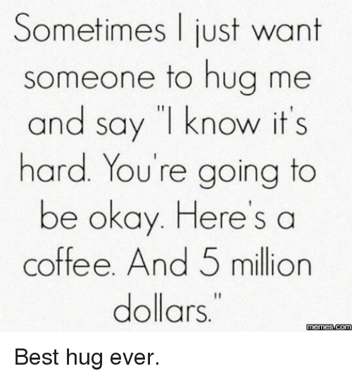 """Best Hug: Sometimes just want  someone to hug me  and say """"I know it's  hard. You're going to  be okay. Here's a  coffee. And 5 million  dollars  memess.com Best hug ever."""