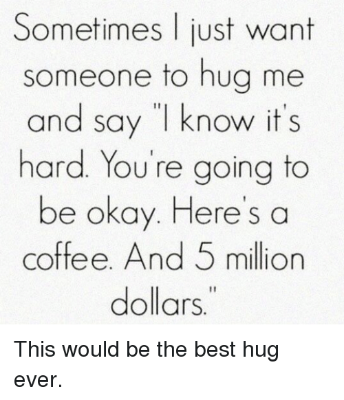 """Best Hug: Sometimes just want  someone to hug me  and say """"I know it's  hard. You're going to  be okay. Here's a  coffee. And 5 million  dollars This would be the best hug ever."""