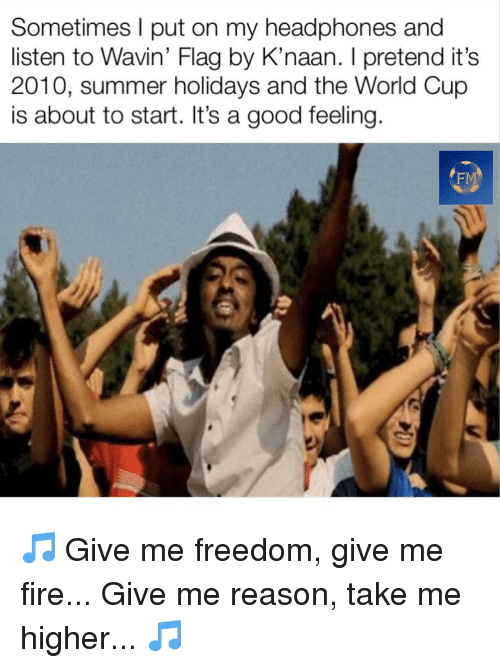 About To Start: Sometimes l put on my headphones and  listen to Wavin' Flag by K'naan. I pretend it's  2010, summer holidays and the World Cup  is about to start. It's a good feeling  FM 🎵 Give me freedom, give me fire... Give me reason, take me higher... 🎵