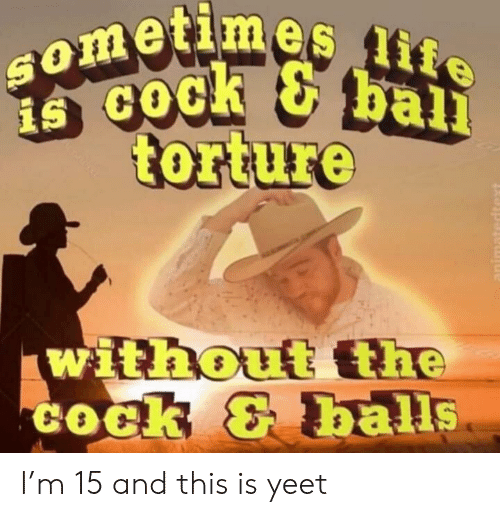 life ball: Sometimes life  ball  is coc!  torture  without the  COck & balls  animatedtext I'm 15 and this is yeet
