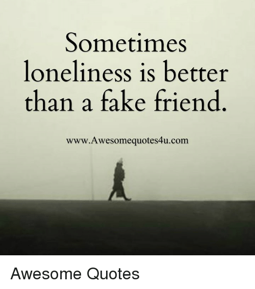 sometimes loneliness is better than a fake friend www awesome 4749927 sometimes loneliness is better than a fake friend www awesome