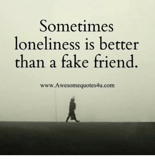 Sometimes Loneliness Is Better Than a Fake Friend Www ...
