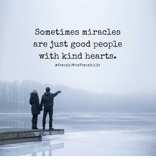 Life, Memes, and Good: Sometimes miracles  are just good people  with kind hearts.  Peaceful Mind Peaceful Life