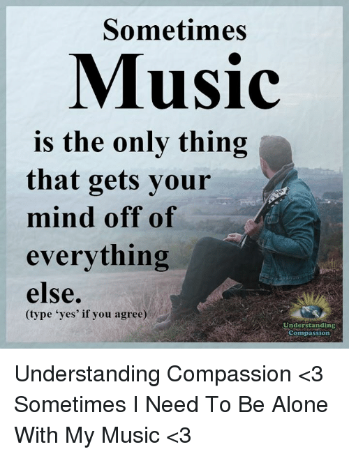 "Compassion: Sometimes  Music  is the only thing  that gets your  mind off of  everything  else.  (type ""yes' if you agree)  Understanding  Compassion Understanding Compassion <3  Sometimes I Need To Be Alone With My Music <3"