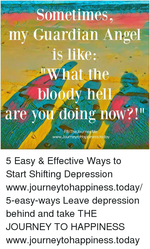 guardian angels: Sometimes  my Guardian Angel  is like:  What the  bloody hel  are you doing now?  FB/The Journey Me  www.JourneyhoHappiness.today 5 Easy & Effective Ways to Start Shifting Depression www.journeytohappiness.today/5-easy-ways  Leave depression behind and take THE JOURNEY TO HAPPINESS www.journeytohappiness.today