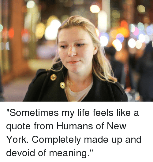 """devoid: """"Sometimes my life feels like a quote from Humans of New York. Completely made up and devoid of meaning."""""""