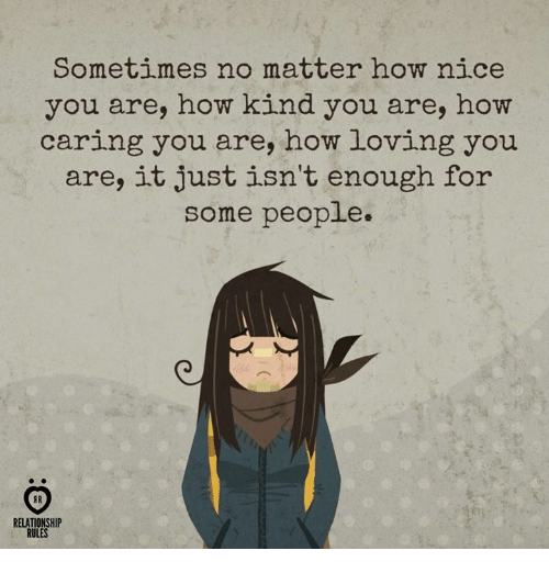 Nice, How, and You: Sometimes no matter how nice  you are, how kind you are, how  caring you are, how loving you  are, it just isn't enough for  some people  A R  RELATIONSHIP  RULES