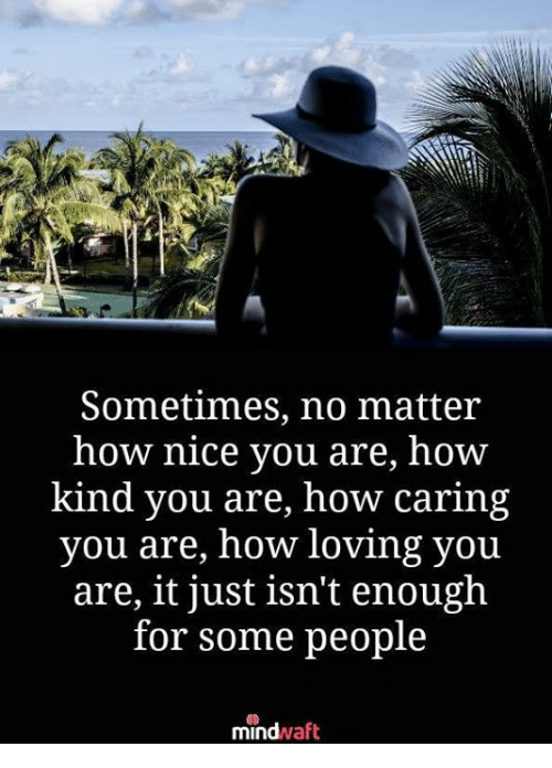 Memes, Nice, and 🤖: Sometimes, no matter  how nice you are, how  kind you are, how caring  you are, how loving you  are, it just isn't enough  for some people  mindwaft