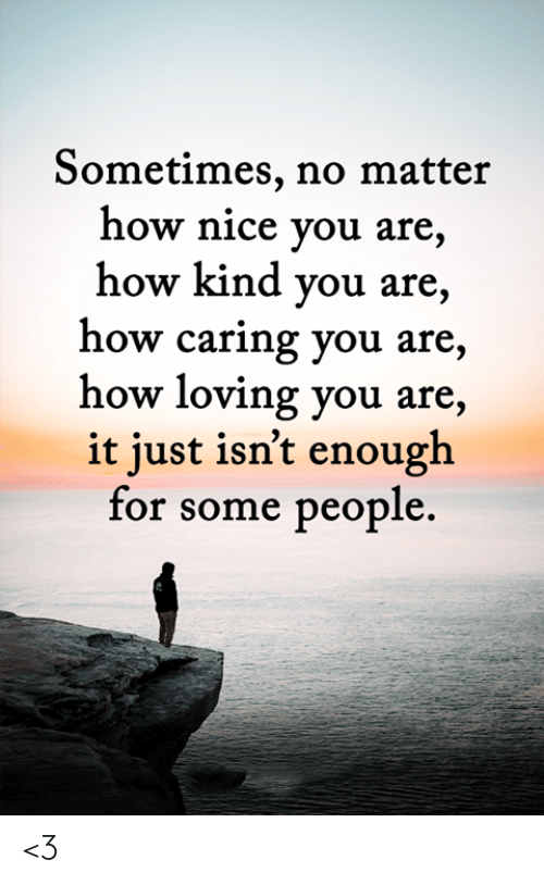 loving you: Sometimes, no matter  how nice you are,  how kind you are,  how caring you are,  how loving you are,  it just isn't enough  for some people. <3