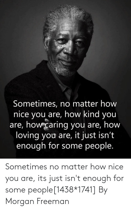 Morgan Freeman: Sometimes no matter how nice you are, its just isn't enough for some people[1438*1741] By Morgan Freeman