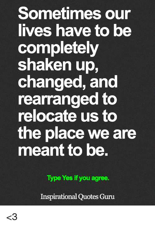 Memes, Quotes, and 🤖: Sometimes our  lives have to be  completely  shaken up,  changed, and  rearranged to  relocate us to  the place we are  meant to be.  Type Yes if you agree.  Inspirational Quotes Guru <3