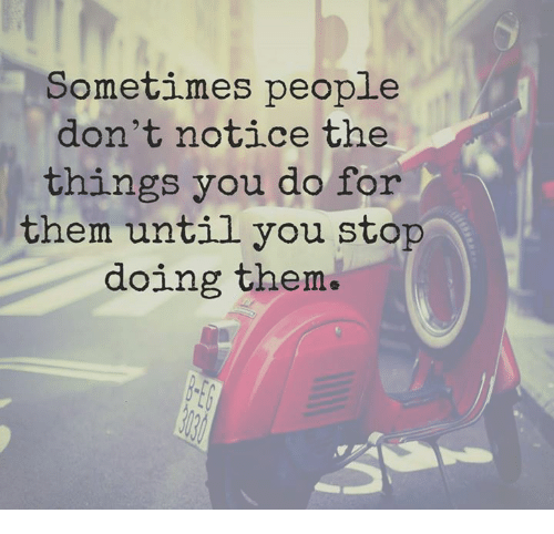 Quotes About People Who Notice: Sometimes People Don't Notice The Things You Do For Them