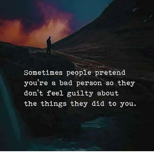 Bad, Bad Person, and Did: Sometimes people pretend  you're a bad person so they  don't feel guilty about  the things they did to you.