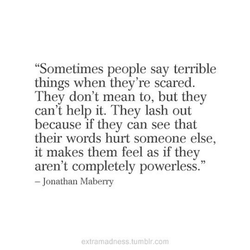 "words hurt: ""Sometimes people say terrible  things when they're scared.  They don't mean to, but they  can't help it. They lash out  because if they can see that  their words hurt someone else,  it makes them feel as if they  aren't completely powerless.""  - Jonathan Maberry  extramadness.tumblr.com"