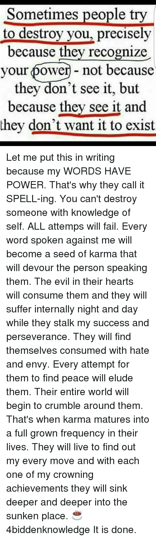 Memes, Stalking, and Karma: Sometimes people try  to destroy you, precisely  because they recognize  your power-not because  they don't see it, but  because they see it and  they don't want it to exist Let me put this in writing because my WORDS HAVE POWER. That's why they call it SPELL-ing. You can't destroy someone with knowledge of self. ALL attemps will fail. Every word spoken against me will become a seed of karma that will devour the person speaking them. The evil in their hearts will consume them and they will suffer internally night and day while they stalk my success and perseverance. They will find themselves consumed with hate and envy. Every attempt for them to find peace will elude them. Their entire world will begin to crumble around them. That's when karma matures into a full grown frequency in their lives. They will live to find out my every move and with each one of my crowning achievements they will sink deeper and deeper into the sunken place. ☕ 4biddenknowledge It is done.