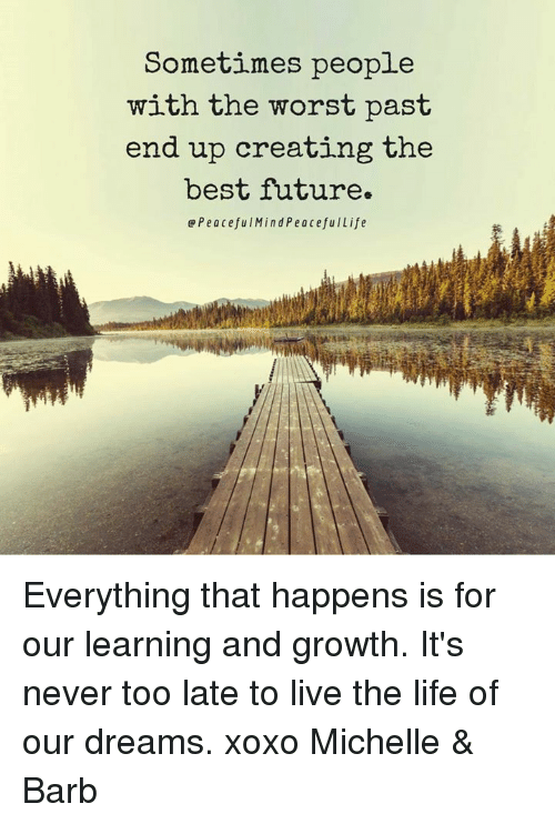 Memes, The Worst, and 🤖: Sometimes people  with the worst past  end up creating the  best future.  Q Peaceful Mind PeacefulLife Everything that happens is for our learning and growth. It's never too late to live the life of our dreams. xoxo Michelle & Barb