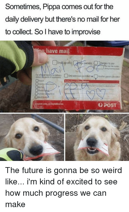Future, Weird, and Mail: Sometimes, Pippa comes out for the  daily delivery but there's no mail for her  to collect. So I have to improvise  have mail  to pay  Colection Authornotion  POST The future is gonna be so weird like... i'm kind of excited to see how much progress we can make